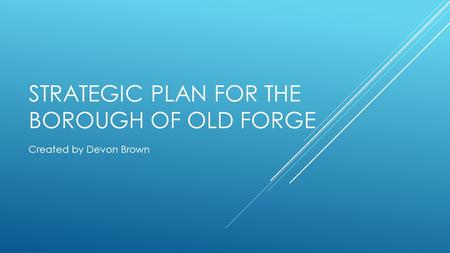 STRATEGIC PLAN FOR THE BOROUGH OF OLD FORGE Created by Devon Brown.