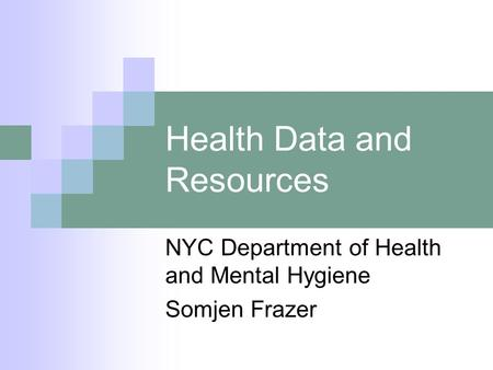 Health Data and Resources NYC Department of Health and Mental Hygiene Somjen Frazer.