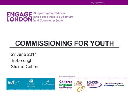 COMMISSIONING FOR YOUTH 23 June 2014 Tri-borough Sharon Cohen Engage London.