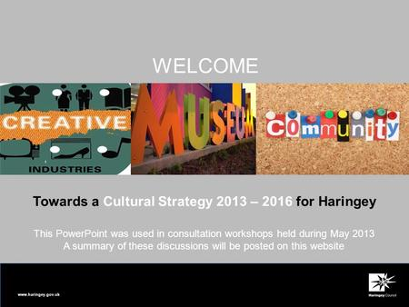 Www.haringey.gov.uk Towards a Cultural Strategy 2013 – 2016 for Haringey WELCOME This PowerPoint was used in consultation workshops held during May 2013.