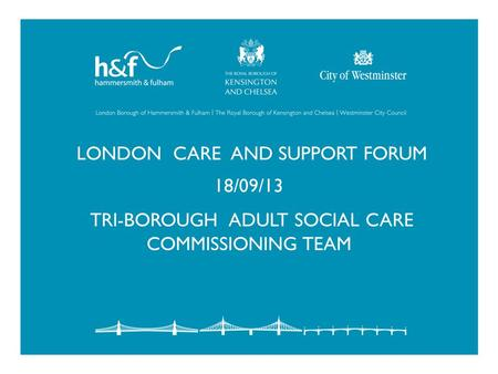 LONDON CARE AND SUPPORT FORUM 18/09/13 TRI-BOROUGH ADULT SOCIAL CARE COMMISSIONING TEAM.