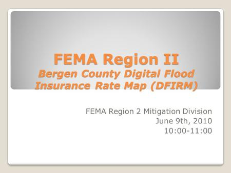 FEMA Region II Bergen County Digital Flood Insurance Rate Map (DFIRM) FEMA Region 2 Mitigation Division June 9th, 2010 10:00-11:00.