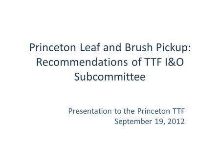 Princeton Leaf and Brush Pickup: Recommendations of TTF I&O Subcommittee Presentation to the Princeton TTF September 19, 2012.