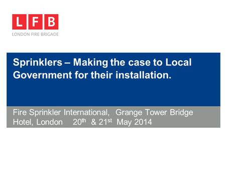 Sprinklers – Making the case to Local Government for their installation. Fire Sprinkler International, Grange Tower Bridge Hotel, London 20 th & 21 st.