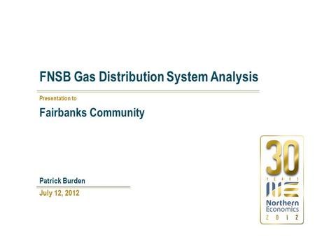FNSB Gas Distribution System Analysis July 12, 2012 Patrick Burden Presentation to Fairbanks Community.