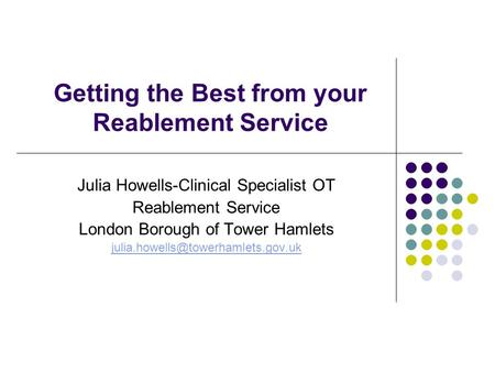 Getting the Best from your Reablement Service Julia Howells-Clinical Specialist OT Reablement Service London Borough of Tower Hamlets