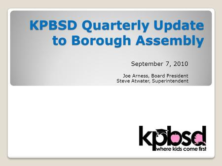 KPBSD Quarterly Update to Borough Assembly September 7, 2010 Joe Arness, Board President Steve Atwater, Superintendent.