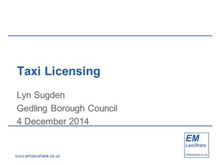 Www.emlawshare.co.uk Taxi Licensing Lyn Sugden Gedling Borough Council 4 December 2014.