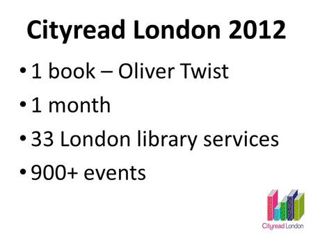 Cityread London 2012 1 book – Oliver Twist 1 month 33 London library services 900+ events.