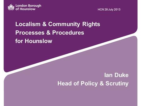 Localism & Community Rights Processes & Procedures for Hounslow Ian Duke Head of Policy & Scrutiny HCN 28 July 2013.