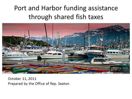 Port and Harbor funding assistance through shared fish taxes October 11, 2011 Prepared by the Office of Rep. Seaton.