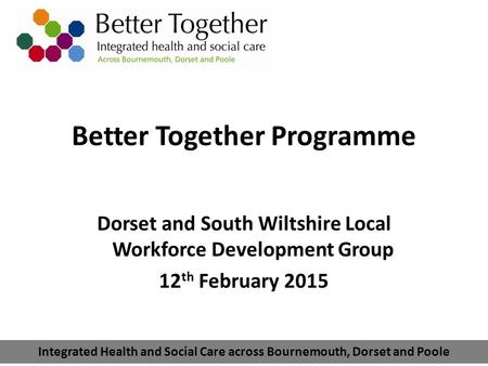 Integrated Health and Social Care across Bournemouth, Dorset and Poole Better Together Programme Dorset and South Wiltshire Local Workforce Development.