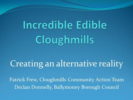 Creating an alternative reality Patrick Frew, Cloughmills Community Action Team Declan Donnelly, Ballymoney Borough Council.