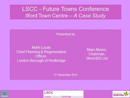 LSCC - Future Towns Conference Ilford Town Centre – A Case Study Presented by Mark Lucas Chief Planning & Regeneration Officer, London Borough of Redbridge.