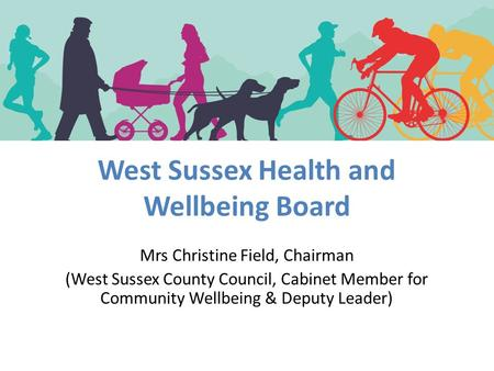 West Sussex Health and Wellbeing Board Mrs Christine Field, Chairman (West Sussex County Council, Cabinet Member for Community Wellbeing & Deputy Leader)