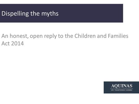 Dispelling the myths An honest, open reply to the Children and Families Act 2014.