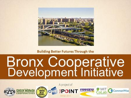 Bronx Cooperative Development Initiative Building Better Futures Through the A project of Winter 2013.