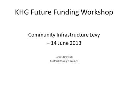 KHG Future Funding Workshop Community Infrastructure Levy – 14 June 2013 James Renwick Ashford Borough council.