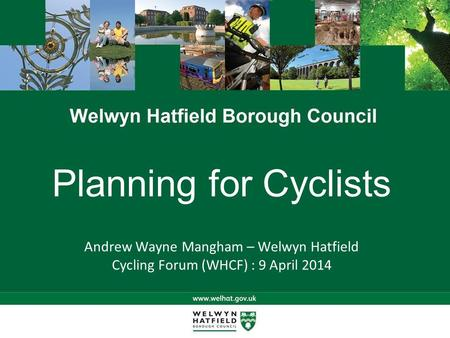 Planning for Cyclists Andrew Wayne Mangham – Welwyn Hatfield Cycling Forum (WHCF) : 9 April 2014.