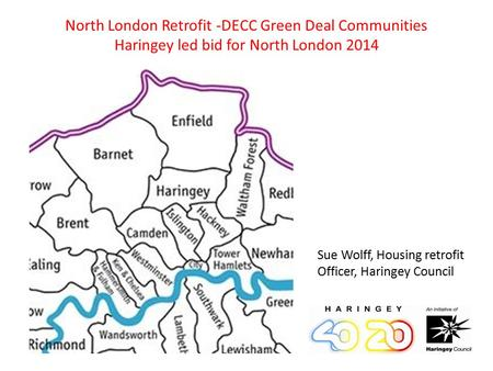 North London Retrofit -DECC Green Deal Communities Haringey led bid for North London 2014 Sue Wolff, Housing retrofit Officer, Haringey Council.