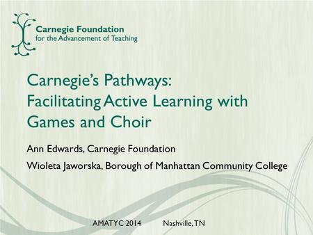 Carnegie's Pathways: Facilitating Active Learning with Games and Choir Ann Edwards, Carnegie Foundation Wioleta Jaworska, Borough of Manhattan Community.