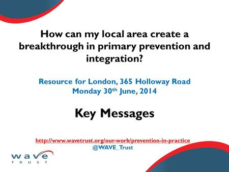 How can my local area create a breakthrough in primary prevention and integration? Resource for London, 365 Holloway Road Monday 30 th June, 2014 Key Messages.