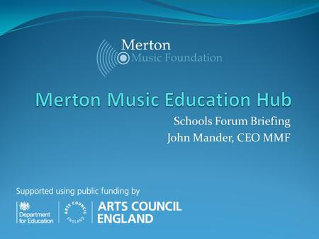 Schools Forum Briefing John Mander, CEO MMF. DfE/ACE Music Education Hubs Background / Latest News The unveiling of a nationwide network of 122 music.