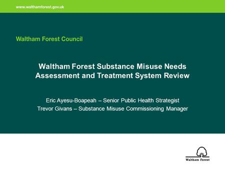 Waltham Forest Substance Misuse Needs Assessment and Treatment System Review Eric Ayesu-Boapeah – Senior Public Health Strategist Trevor Givans – Substance.