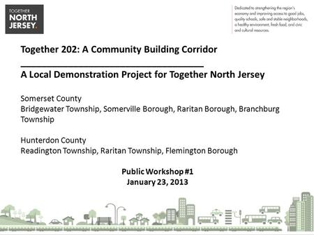 Together 202: A Community Building Corridor ___________________________________ A Local Demonstration Project for Together North Jersey Somerset County.