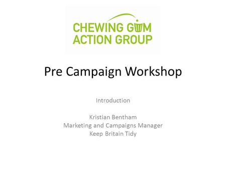 Pre Campaign Workshop Introduction Kristian Bentham Marketing and Campaigns Manager Keep Britain Tidy.