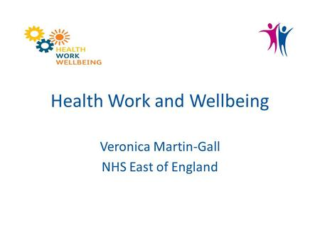 Health Work and Wellbeing Veronica Martin-Gall NHS East of England.