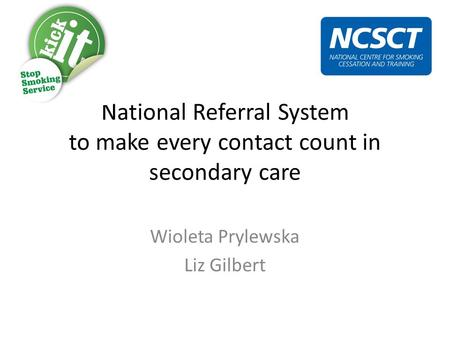 National Referral System to make every contact count in secondary care Wioleta Prylewska Liz Gilbert.