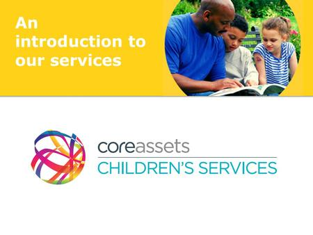 An introduction to our services. Who we are Core Assets have been working with the most complex children and their families – in the social care sector.