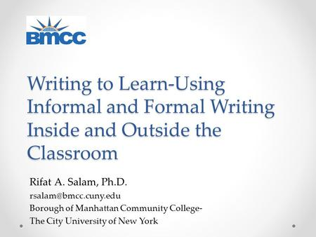 Writing to Learn-Using Informal and Formal Writing Inside and Outside the Classroom Rifat A. Salam, Ph.D. Borough of Manhattan Community.