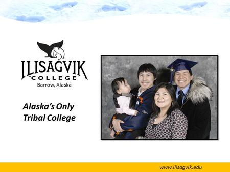 Www.ilisagvik.edu Alaska's Only Tribal College Barrow, Alaska.