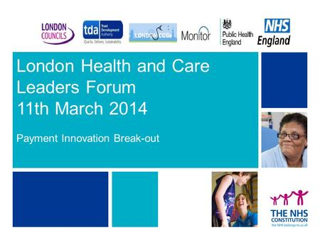 London Health and Care Leaders Forum 11th March 2014 Payment Innovation Break-out 1.