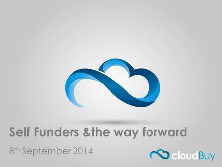 Cloud Buy.com Self Funders &the way forward 8 th September 2014.
