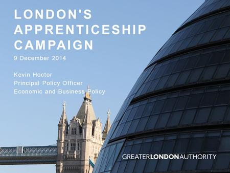 LONDON'S APPRENTICESHIP CAMPAIGN 9 December 2014 Kevin Hoctor Principal Policy Officer Economic and Business Policy.