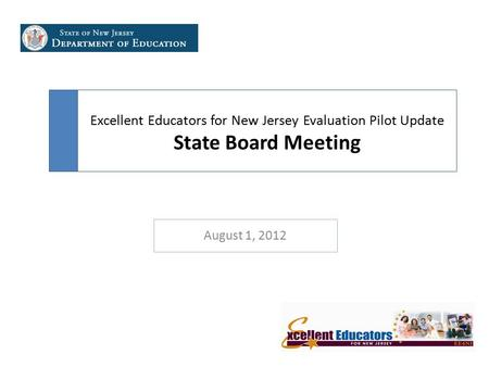Excellent Educators for New Jersey Evaluation Pilot Update State Board Meeting August 1, 2012.