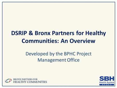 DSRIP & Bronx Partners for Healthy Communities: An Overview Developed by the BPHC Project Management Office 1.