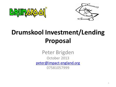 Peter Brigden October 2013 07581057999 Drumskool Investment/Lending Proposal 1.