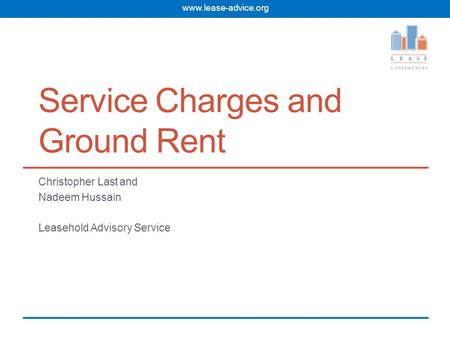 Www.lease-advice.org Service Charges and Ground Rent Christopher Last and Nadeem Hussain Leasehold Advisory Service.