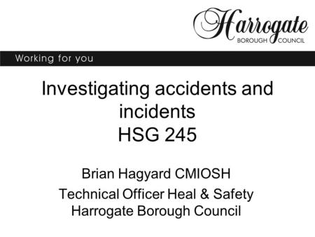 Investigating accidents and incidents HSG 245 Brian Hagyard CMIOSH Technical Officer Heal & Safety Harrogate Borough Council.