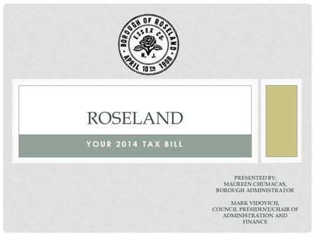 YOUR 2014 TAX BILL ROSELAND PRESENTED BY: MAUREEN CHUMACAS, BOROUGH ADMINISTRATOR MARK VIDOVICH, COUNCIL PRESIDENT/CHAIR OF ADMINISTRATION AND FINANCE.