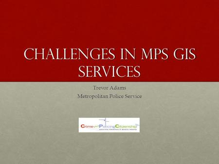 Challenges in MPS GIS Services Trevor Adams Metropolitan Police Service.