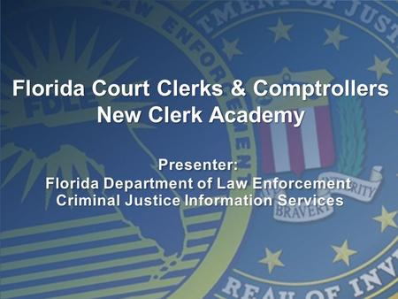 Presenter: Florida Department of Law Enforcement Presenter: Florida Department of Law Enforcement Criminal Justice Information Services Florida Court Clerks.