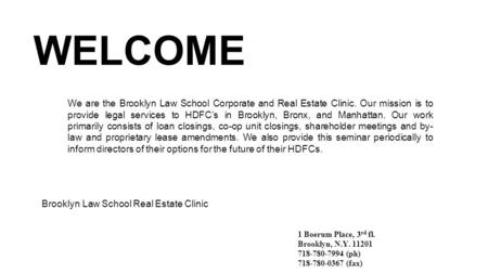 WELCOME Brooklyn Law School Real Estate Clinic 1 Boerum Place, 3 rd fl. Brooklyn, N.Y. 11201 718-780-7994 (ph) 718-780-0367 (fax) We are the Brooklyn Law.