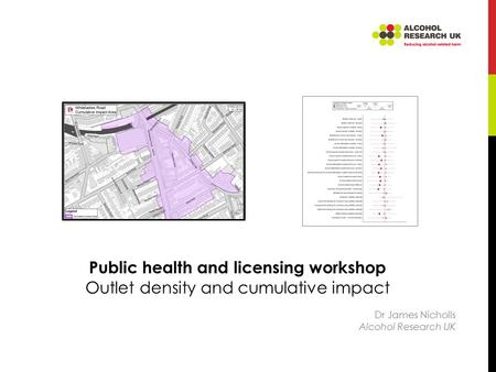 Public health and licensing workshop Outlet density and cumulative impact Dr James Nicholls Alcohol Research UK.
