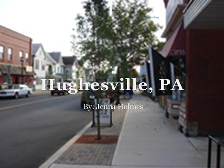 By: Jenna Holmes Jenna Holmes. About Hughesville Hughesville is located jut 25 minutes outside of Williamsport PA, in Lycoming County. As of July 2005,