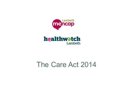 The Care Act 2014. What is the Care Act about? Part One of the Care Act focuses on reforming adult social care (ASC). It aims to: create a legal framework.